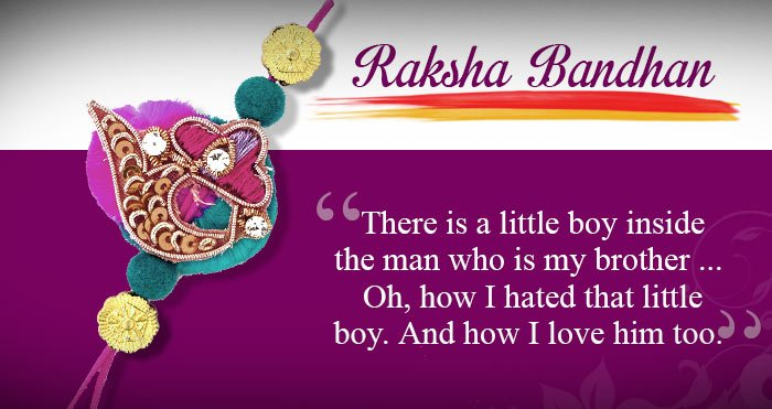 There is a little boy inside the man who is my brother. How I hated that little boy, And how I love him too. Happy Rakhi!